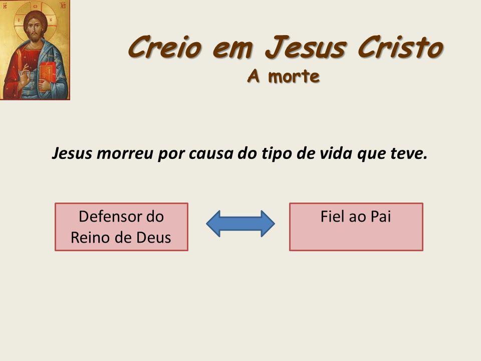 Creio em Jesus Cristo A morte Jesus morreu por causa do tipo de vida que teve. Defensor do Reino de Deus Fiel ao Pai