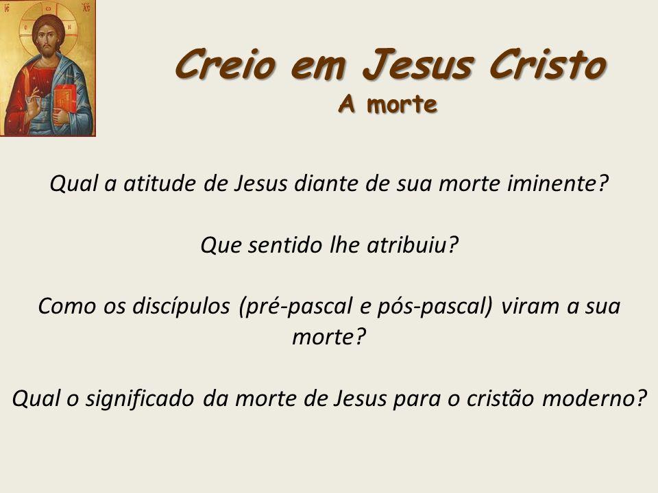 Creio em Jesus Cristo A morte Qual a atitude de Jesus diante de sua morte iminente? Que sentido lhe atribuiu? Como os discípulos (pré-pascal e pós-pas