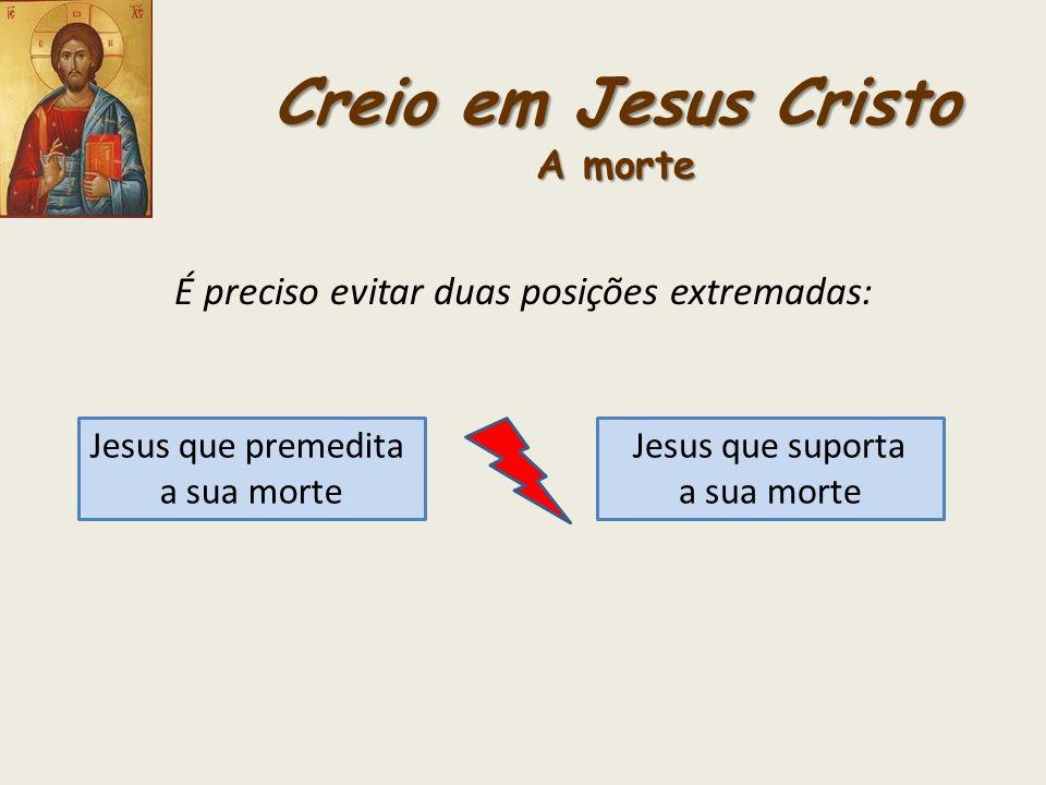 Creio em Jesus Cristo A morte É preciso evitar duas posições extremadas: Jesus que premedita a sua morte Jesus que suporta a sua morte