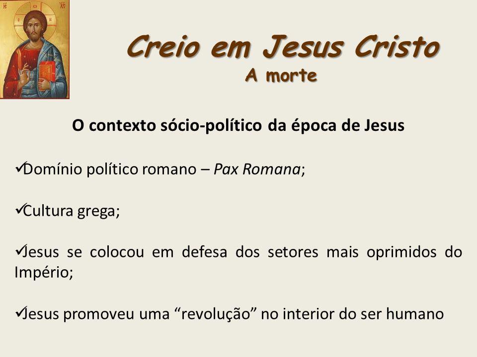 Creio em Jesus Cristo A morte O contexto sócio-político da época de Jesus Domínio político romano – Pax Romana; Cultura grega; Jesus se colocou em def