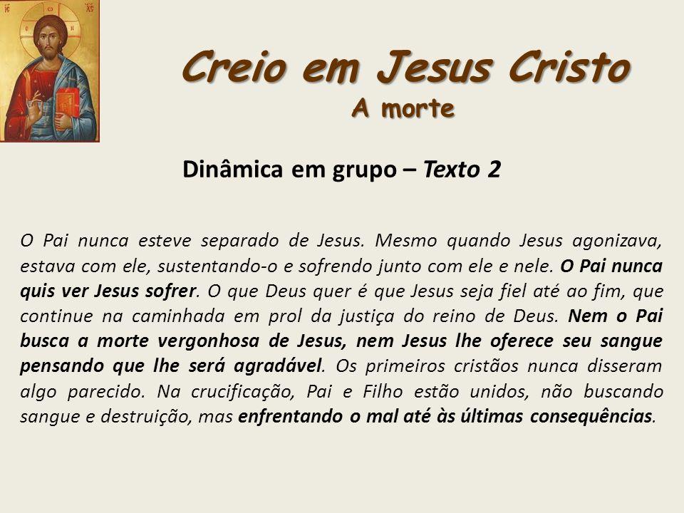Creio em Jesus Cristo A morte Dinâmica em grupo – Texto 2 O Pai nunca esteve separado de Jesus. Mesmo quando Jesus agonizava, estava com ele, sustenta