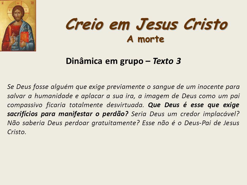 Creio em Jesus Cristo A morte Dinâmica em grupo – Texto 3 Se Deus fosse alguém que exige previamente o sangue de um inocente para salvar a humanidade