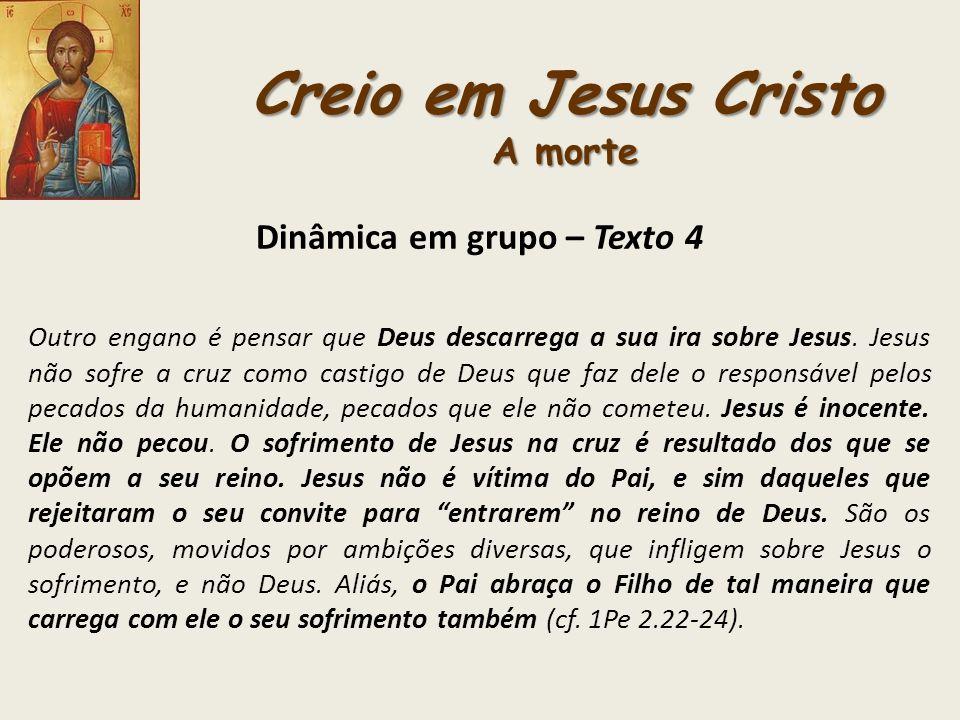 Creio em Jesus Cristo A morte Dinâmica em grupo – Texto 4 Outro engano é pensar que Deus descarrega a sua ira sobre Jesus. Jesus não sofre a cruz como