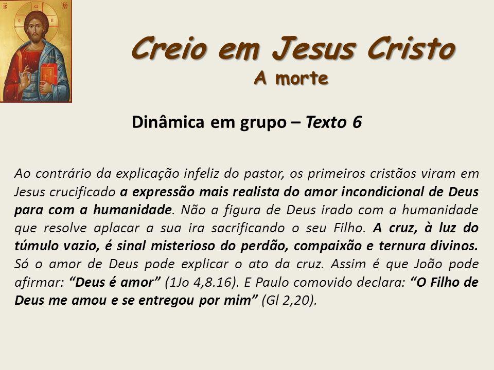 Creio em Jesus Cristo A morte Dinâmica em grupo – Texto 6 Ao contrário da explicação infeliz do pastor, os primeiros cristãos viram em Jesus crucifica