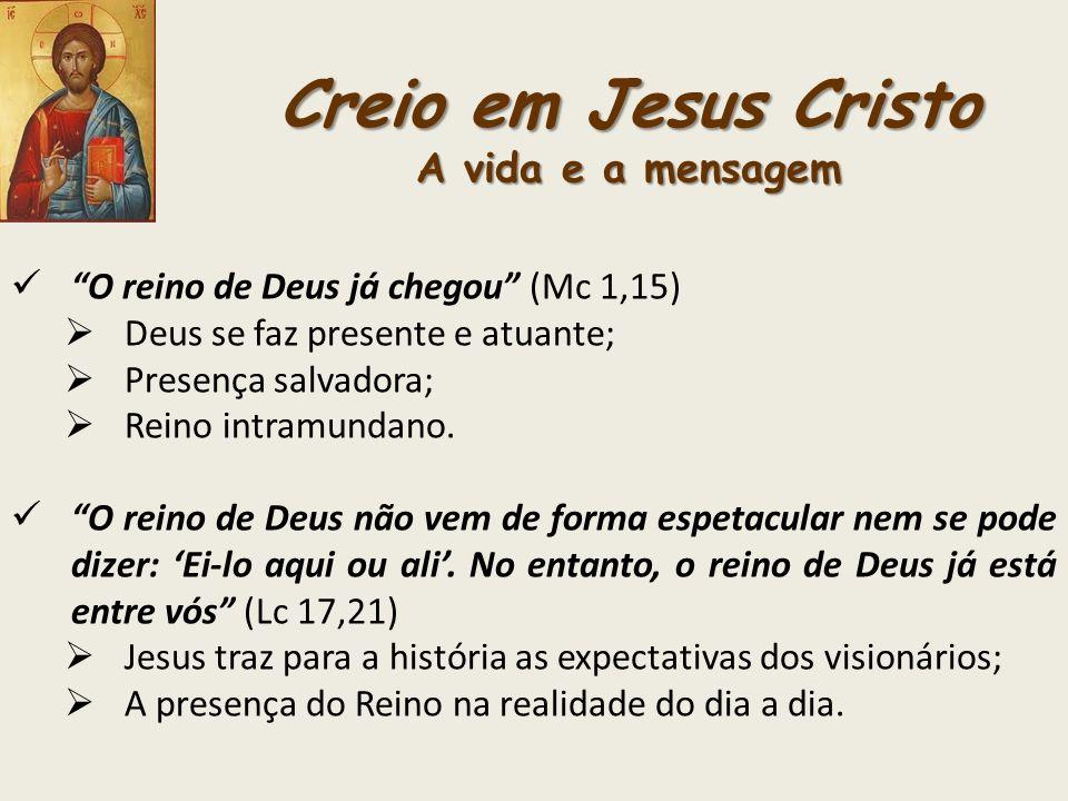 Creio em Jesus Cristo A vida e a mensagem O reino de Deus já chegou (Mc 1,15) Deus se faz presente e atuante; Presença salvadora; Reino intramundano.