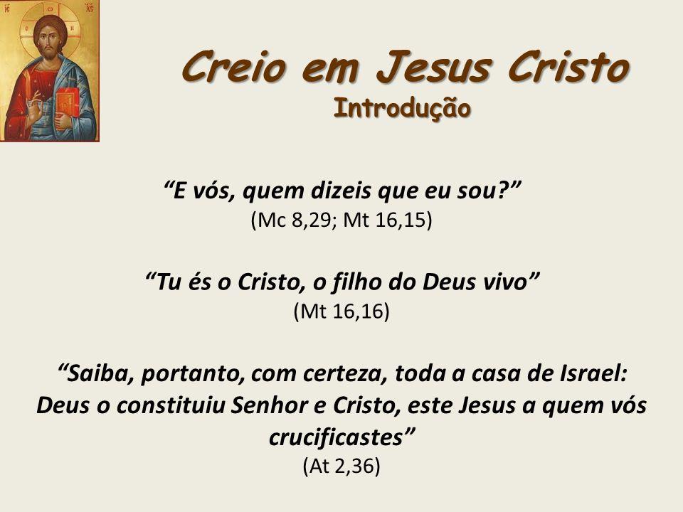 Creio em Jesus Cristo Introdução E vós, quem dizeis que eu sou? (Mc 8,29; Mt 16,15) Tu és o Cristo, o filho do Deus vivo (Mt 16,16) Saiba, portanto, c