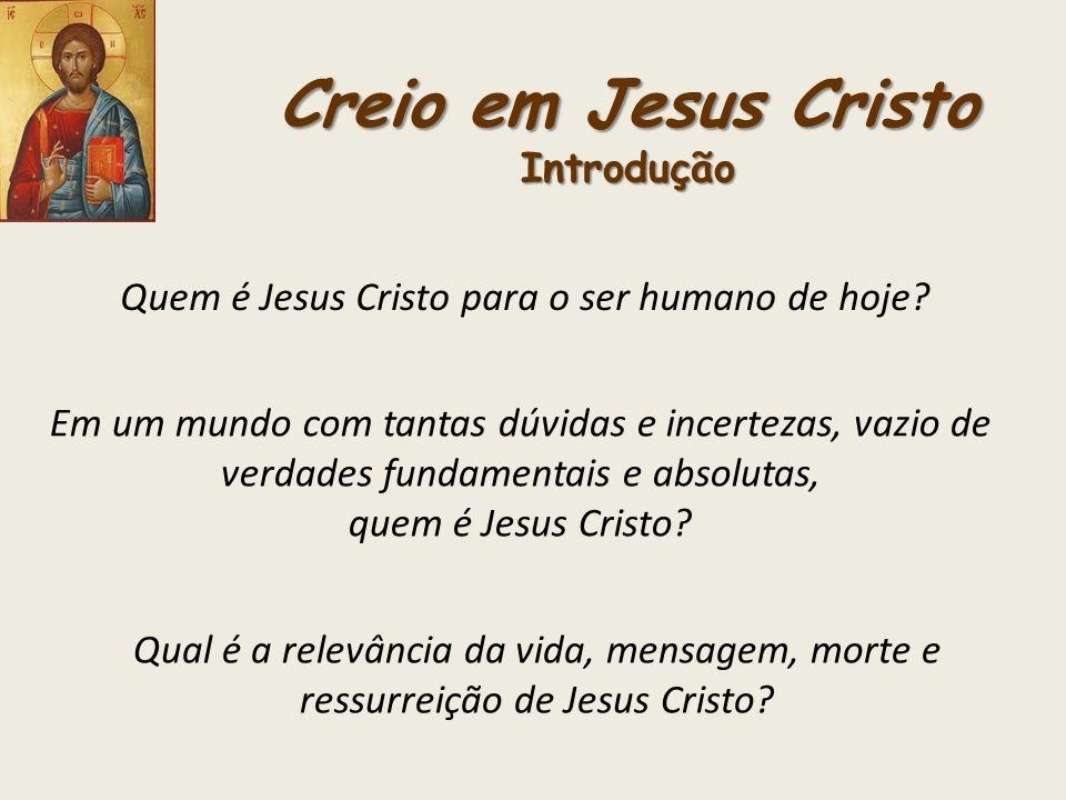 Creio em Jesus Cristo Introdução Quem é Jesus Cristo para o ser humano de hoje? Em um mundo com tantas dúvidas e incertezas, vazio de verdades fundame
