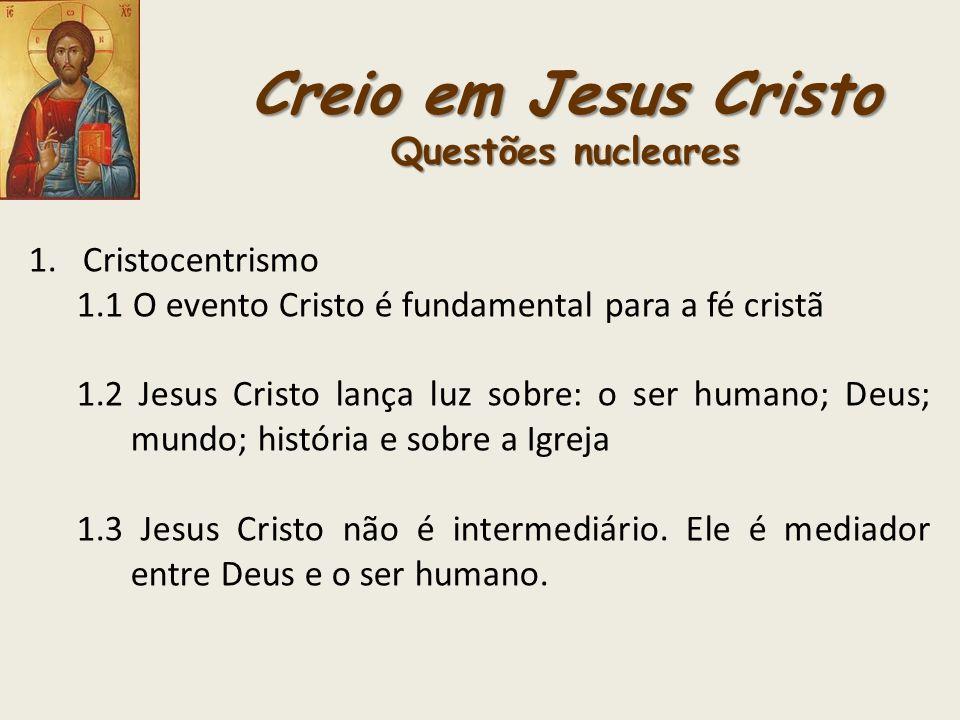 Creio em Jesus Cristo Questões nucleares 1.Cristocentrismo 1.1 O evento Cristo é fundamental para a fé cristã 1.2 Jesus Cristo lança luz sobre: o ser