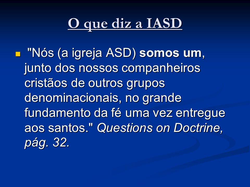O que diz a IASD Nós (a igreja ASD) somos um, junto dos nossos companheiros cristãos de outros grupos denominacionais, no grande fundamento da fé uma vez entregue aos santos. Questions on Doctrine, pág.
