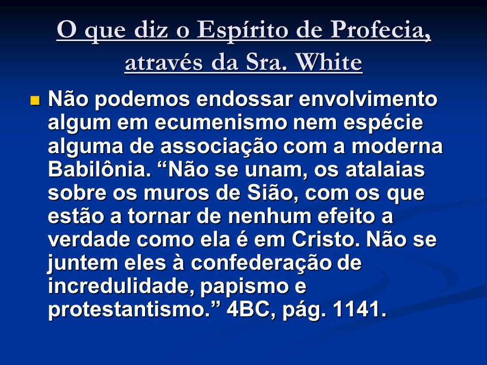 O que diz o Espírito de Profecia, através da Sra. White Não podemos endossar envolvimento algum em ecumenismo nem espécie alguma de associação com a m