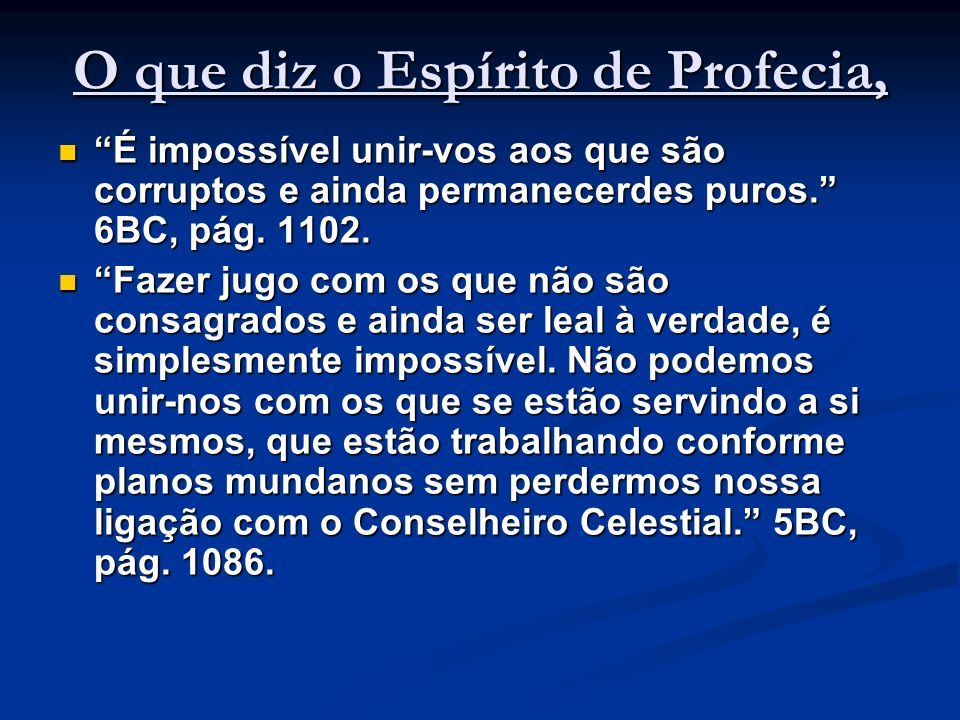 O que diz o Espírito de Profecia, É impossível unir-vos aos que são corruptos e ainda permanecerdes puros. 6BC, pág. 1102. É impossível unir-vos aos q