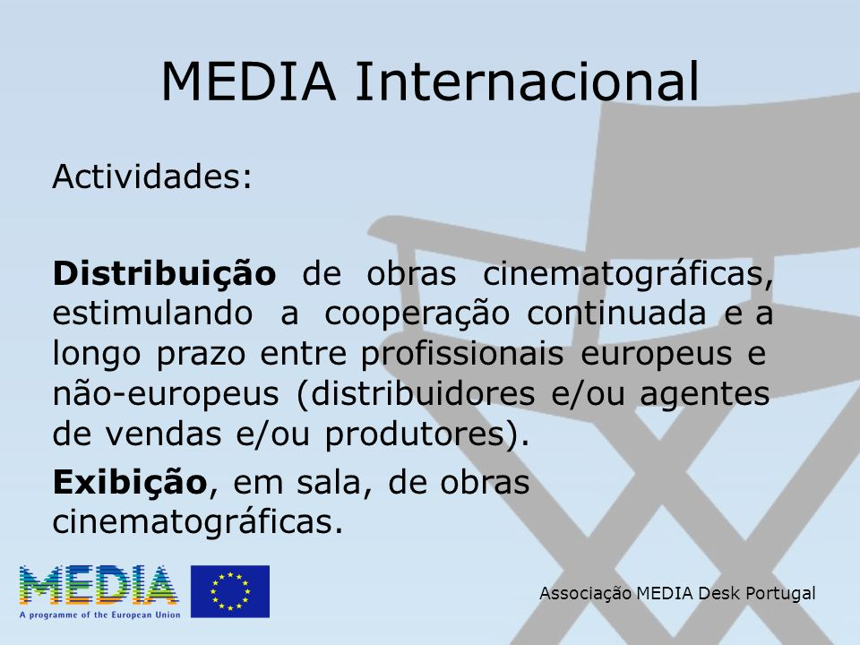 Associação MEDIA Desk Portugal MEDIA Internacional Actividades: Distribuição de obras cinematográficas, estimulando a cooperação continuada e a longo prazo entre profissionais europeus e não-europeus (distribuidores e/ou agentes de vendas e/ou produtores).