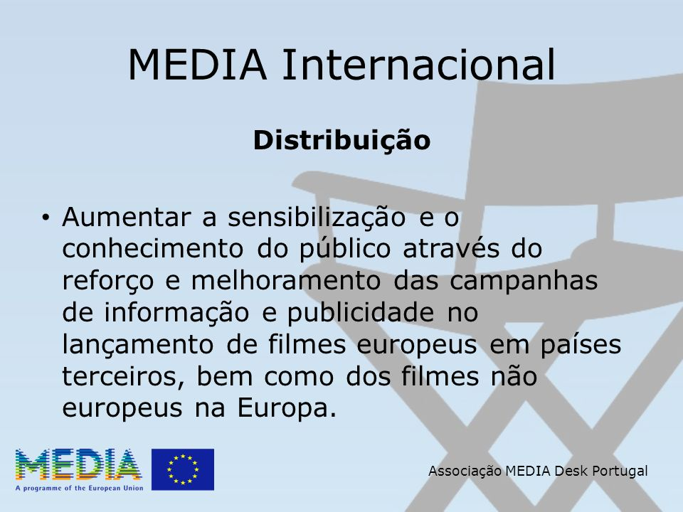 Associação MEDIA Desk Portugal MEDIA Internacional Distribuição Aumentar a sensibilização e o conhecimento do público através do reforço e melhoramento das campanhas de informação e publicidade no lançamento de filmes europeus em países terceiros, bem como dos filmes não europeus na Europa.