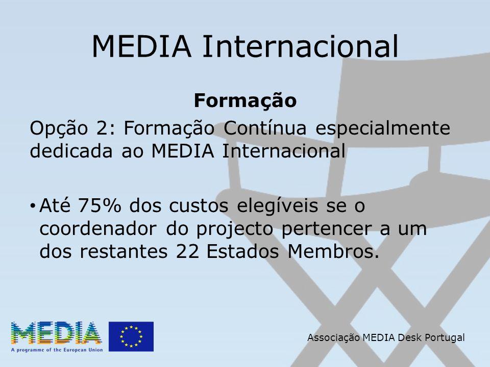Associação MEDIA Desk Portugal MEDIA Internacional Formação Opção 2: Formação Contínua especialmente dedicada ao MEDIA Internacional Até 75% dos custos elegíveis se o coordenador do projecto pertencer a um dos restantes 22 Estados Membros.