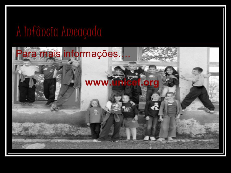 A Infância Ameaçada Para mais informações…. www.unicef.org