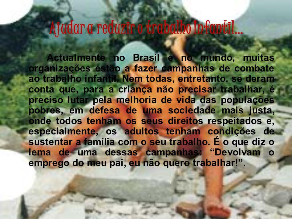 Ajudar a reduzir o trabalho Infantil… Actualmente no Brasil e no mundo, muitas organizações estão a fazer campanhas de combate ao trabalho infantil. N