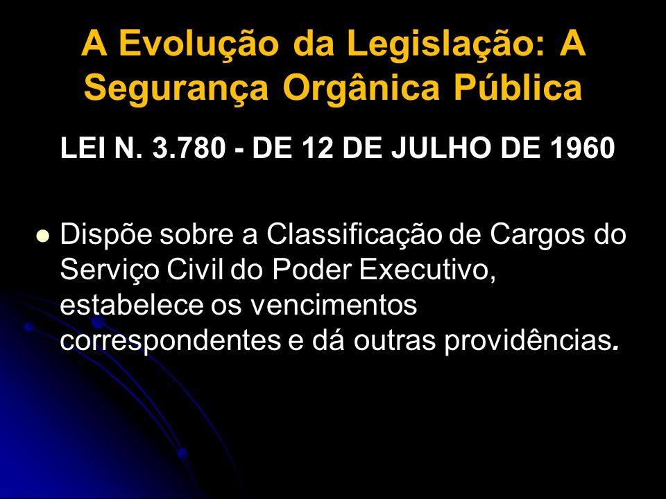 A Evolução da Legislação: A Segurança Orgânica Pública LEI N. 3.780 - DE 12 DE JULHO DE 1960 Dispõe sobre a Classificação de Cargos do Serviço Civil d