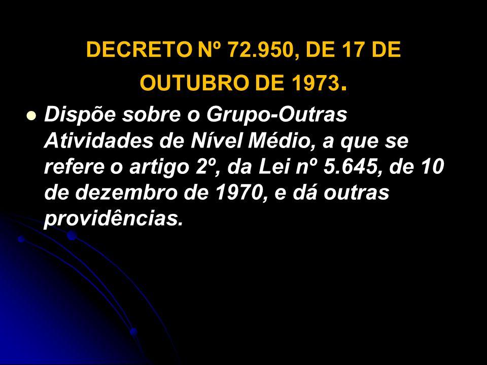 DECRETO Nº 72.950, DE 17 DE OUTUBRO DE 1973. Dispõe sobre o Grupo-Outras Atividades de Nível Médio, a que se refere o artigo 2º, da Lei nº 5.645, de 1