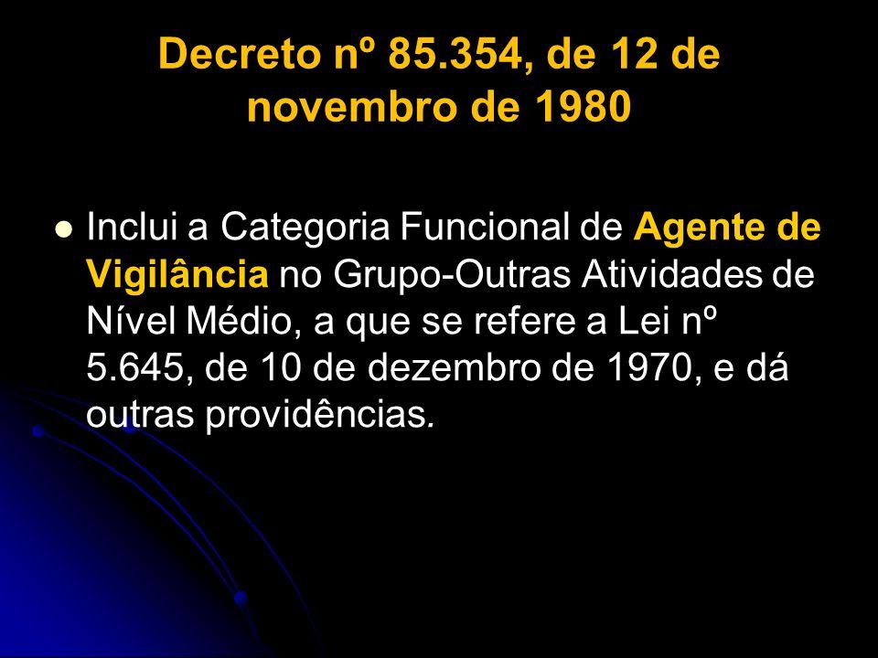 Decreto nº 85.354, de 12 de novembro de 1980 Inclui a Categoria Funcional de Agente de Vigilância no Grupo-Outras Atividades de Nível Médio, a que se