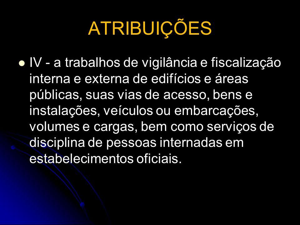 ATRIBUIÇÕES IV - a trabalhos de vigilância e fiscalização interna e externa de edifícios e áreas públicas, suas vias de acesso, bens e instalações, ve