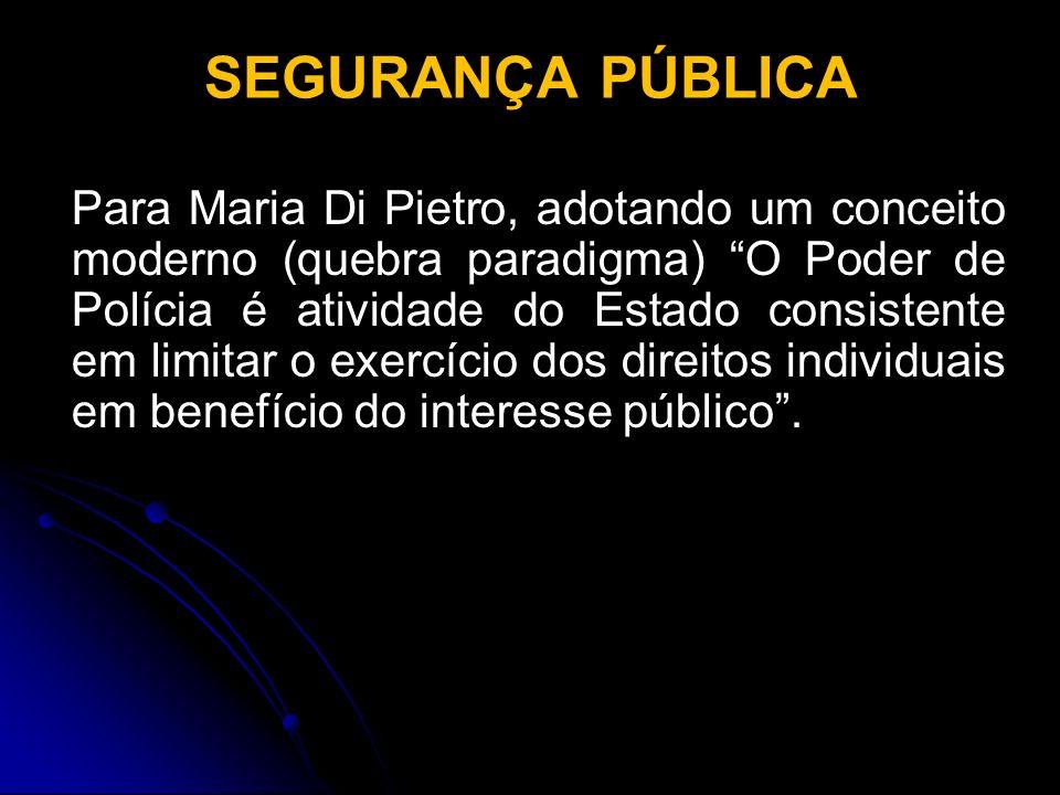 SEGURANÇA PÚBLICA Para Maria Di Pietro, adotando um conceito moderno (quebra paradigma) O Poder de Polícia é atividade do Estado consistente em limita