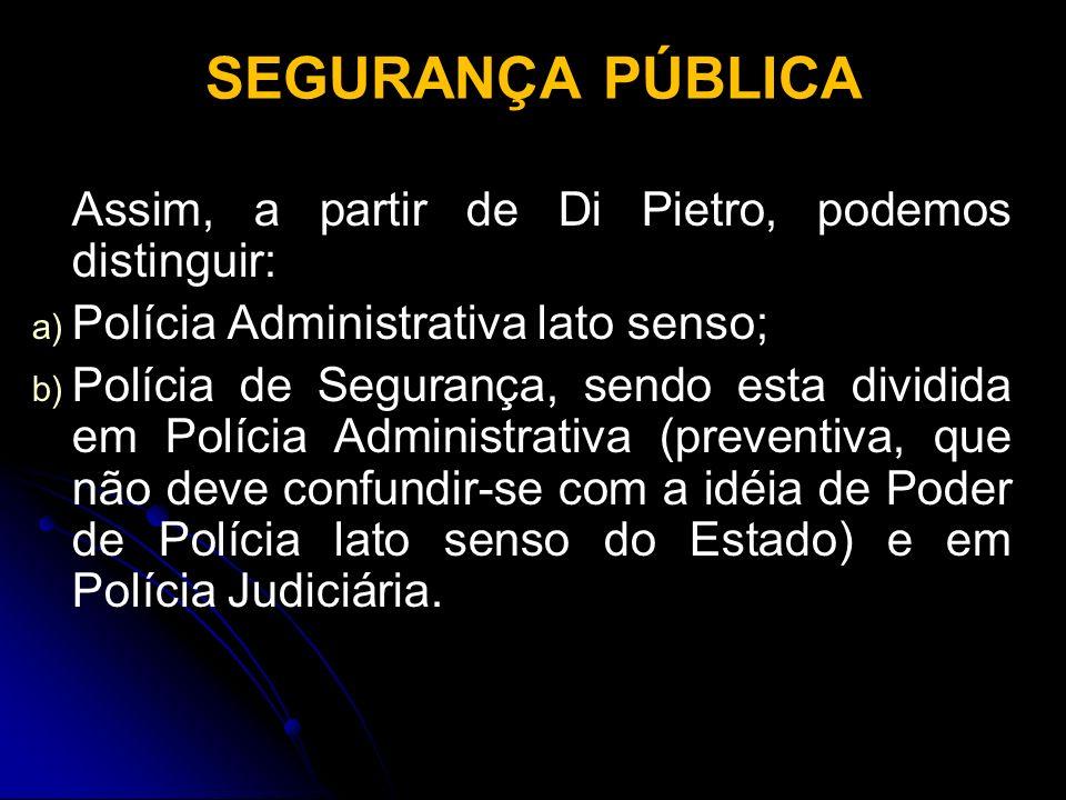SEGURANÇA PÚBLICA Assim, a partir de Di Pietro, podemos distinguir: a) a) Polícia Administrativa lato senso; b) b) Polícia de Segurança, sendo esta di