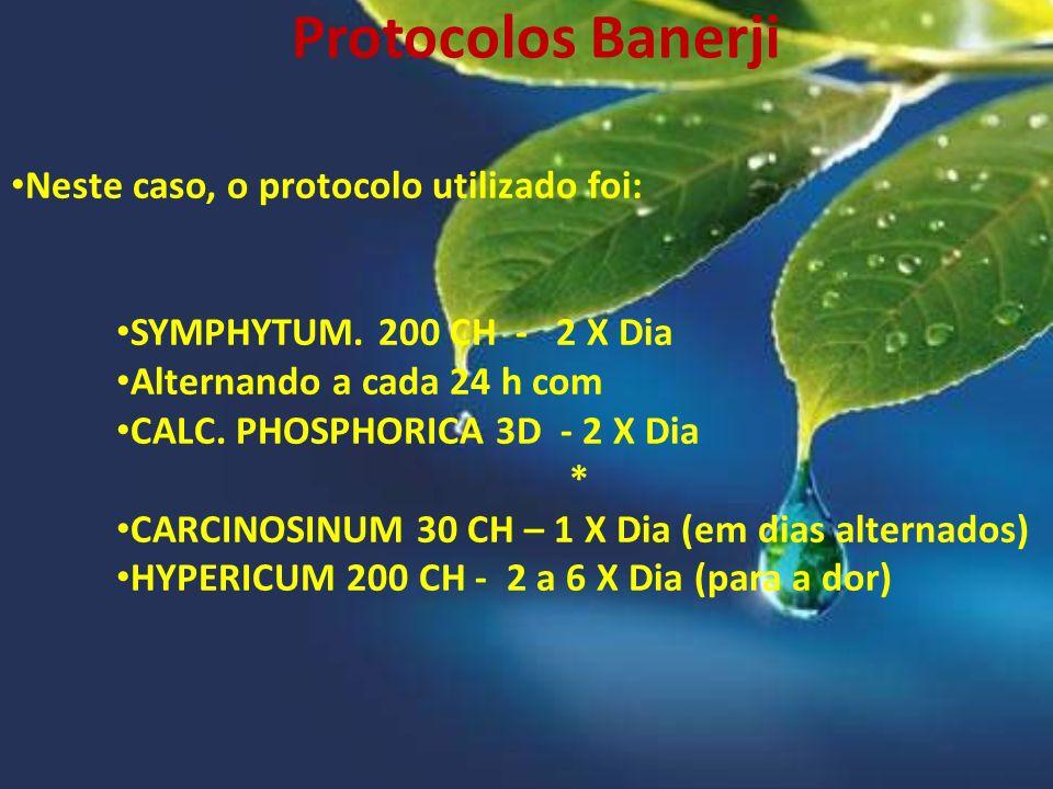 Protocolos Banerji Neste caso, o protocolo utilizado foi: SYMPHYTUM. 200 CH - 2 X Dia Alternando a cada 24 h com CALC. PHOSPHORICA 3D - 2 X Dia * CARC