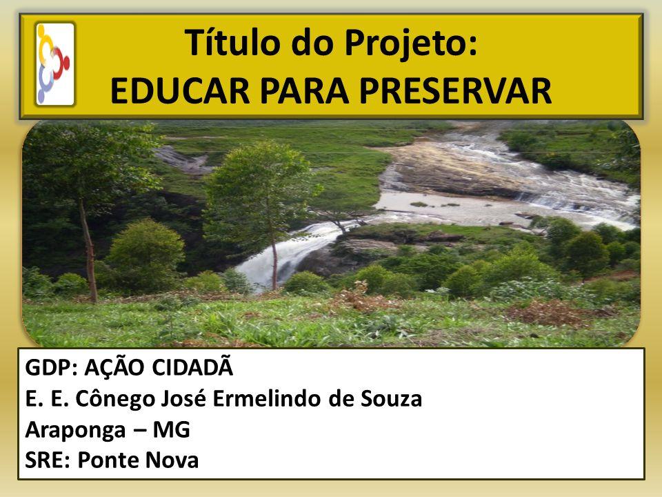 Título do Projeto: EDUCAR PARA PRESERVAR GDP: AÇÃO CIDADÃ E. E. Cônego José Ermelindo de Souza Araponga – MG SRE: Ponte Nova