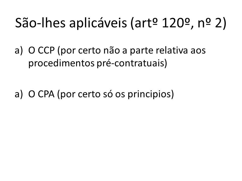 São-lhes aplicáveis (artº 120º, nº 2) a)O CCP (por certo não a parte relativa aos procedimentos pré-contratuais) a)O CPA (por certo só os principios)