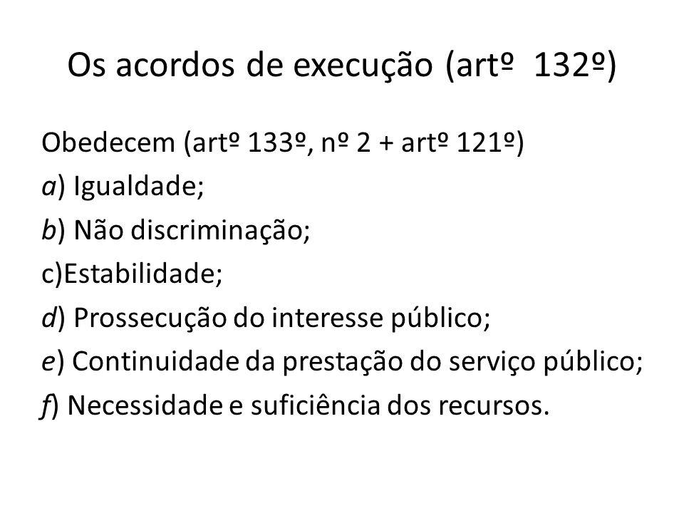 Os acordos de execução (artº 132º) Obedecem (artº 133º, nº 2 + artº 121º) a) Igualdade; b) Não discriminação; c)Estabilidade; d) Prossecução do intere