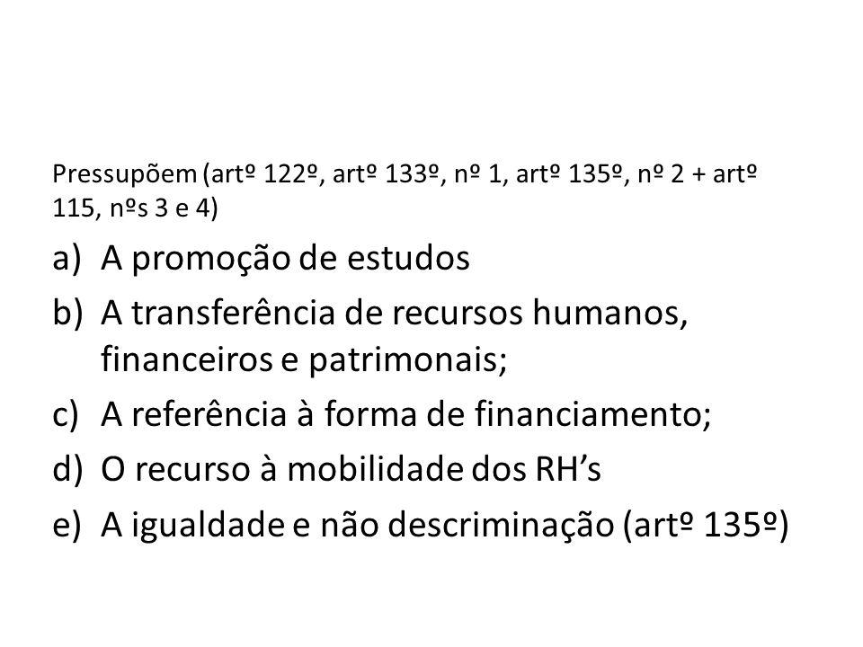 Pressupõem (artº 122º, artº 133º, nº 1, artº 135º, nº 2 + artº 115, nºs 3 e 4) a)A promoção de estudos b)A transferência de recursos humanos, financei