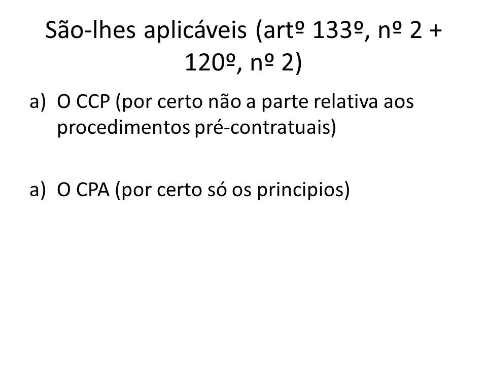 São-lhes aplicáveis (artº 133º, nº 2 + 120º, nº 2) a)O CCP (por certo não a parte relativa aos procedimentos pré-contratuais) a)O CPA (por certo só os