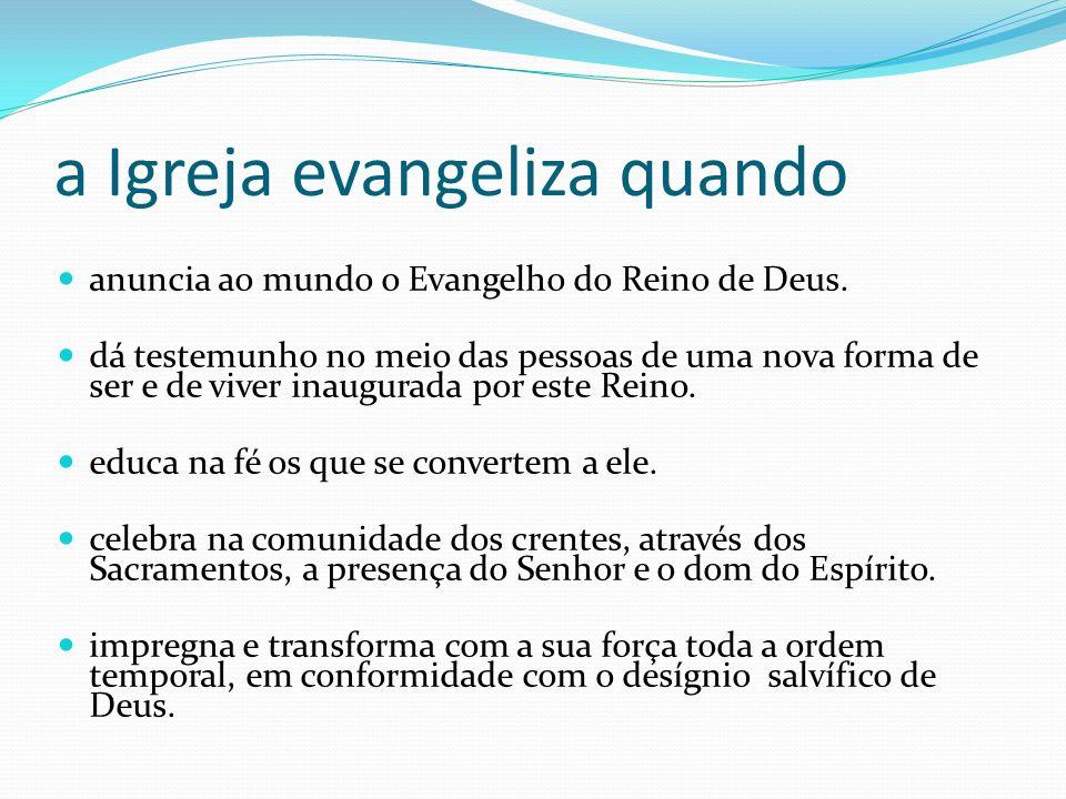 a Igreja evangeliza quando anuncia ao mundo o Evangelho do Reino de Deus. dá testemunho no meio das pessoas de uma nova forma de ser e de viver inaugu