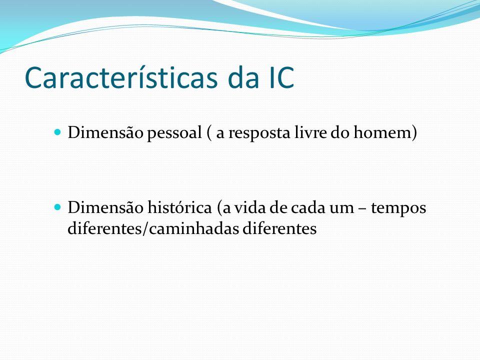 Características da IC Dimensão pessoal ( a resposta livre do homem) Dimensão histórica (a vida de cada um – tempos diferentes/caminhadas diferentes