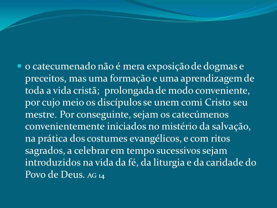 o catecumenado não é mera exposição de dogmas e preceitos, mas uma formação e uma aprendizagem de toda a vida cristã; prolongada de modo conveniente,