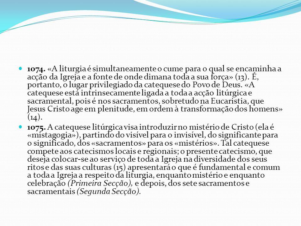 1074. «A liturgia é simultaneamente o cume para o qual se encaminha a acção da Igreja e a fonte de onde dimana toda a sua força» (13). É, portanto, o