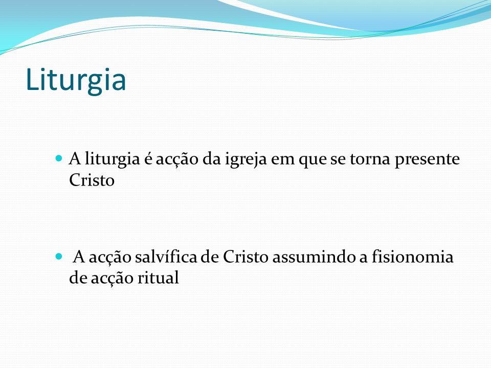 Liturgia A liturgia é acção da igreja em que se torna presente Cristo A acção salvífica de Cristo assumindo a fisionomia de acção ritual