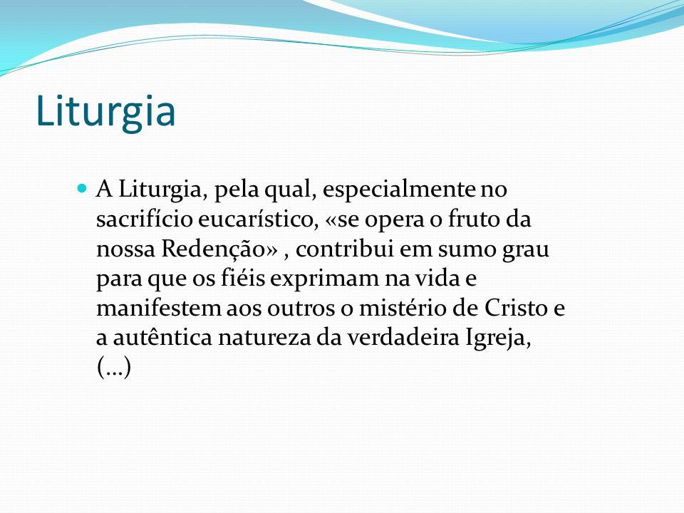 Liturgia A Liturgia, pela qual, especialmente no sacrifício eucarístico, «se opera o fruto da nossa Redenção», contribui em sumo grau para que os fiéi