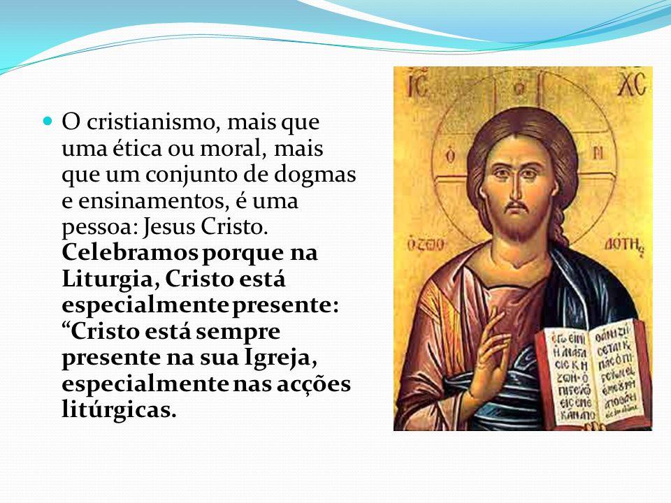 O cristianismo, mais que uma ética ou moral, mais que um conjunto de dogmas e ensinamentos, é uma pessoa: Jesus Cristo. Celebramos porque na Liturgia,