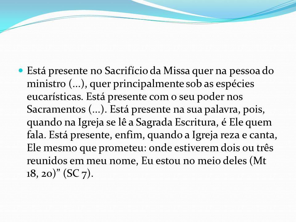 Está presente no Sacrifício da Missa quer na pessoa do ministro (...), quer principalmente sob as espécies eucarísticas. Está presente com o seu poder