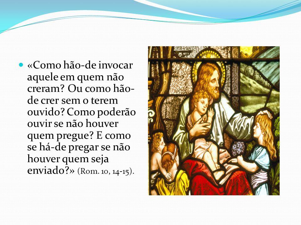 «Como hão-de invocar aquele em quem não creram? Ou como hão- de crer sem o terem ouvido? Como poderão ouvir se não houver quem pregue? E como se há-de