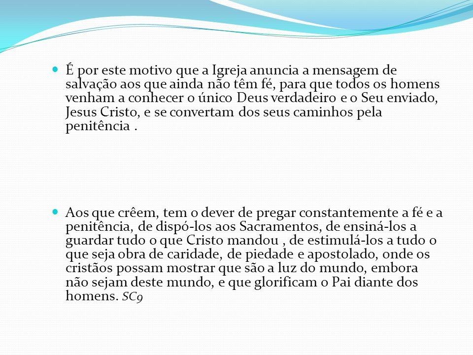 É por este motivo que a Igreja anuncia a mensagem de salvação aos que ainda não têm fé, para que todos os homens venham a conhecer o único Deus verdad