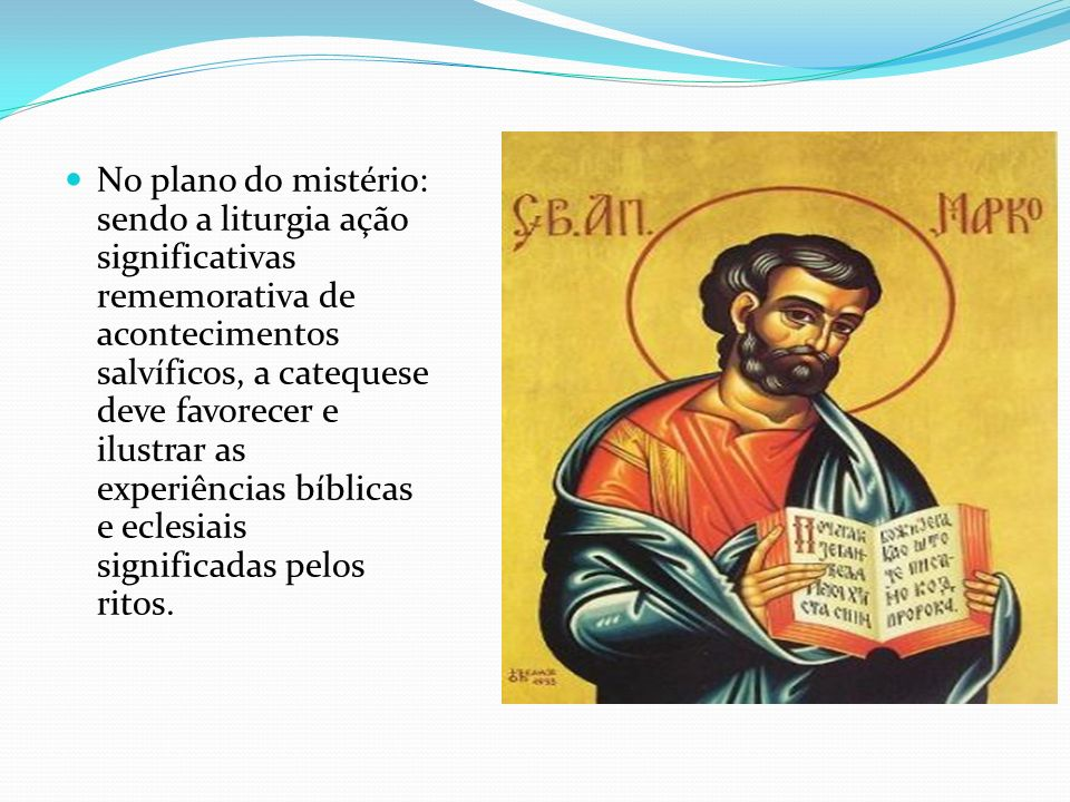 No plano do mistério: sendo a liturgia ação significativas rememorativa de acontecimentos salvíficos, a catequese deve favorecer e ilustrar as experiê