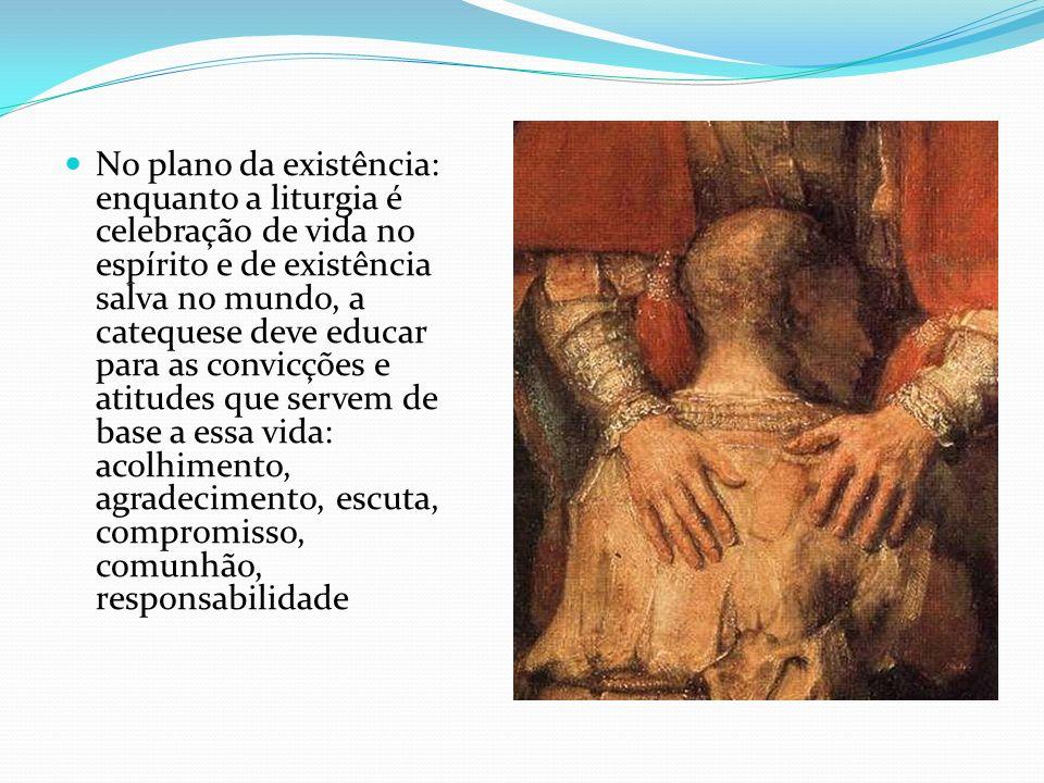 No plano da existência: enquanto a liturgia é celebração de vida no espírito e de existência salva no mundo, a catequese deve educar para as convicçõe