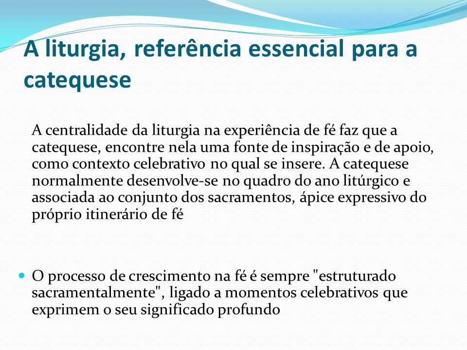 A liturgia, referência essencial para a catequese A centralidade da liturgia na experiência de fé faz que a catequese, encontre nela uma fonte de insp