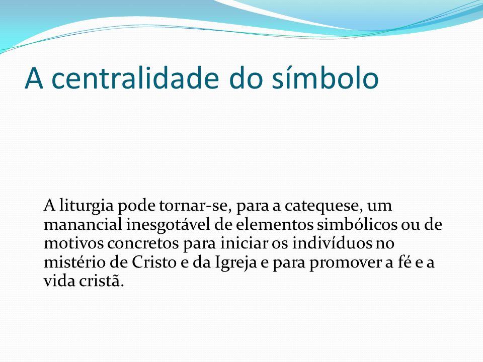 A centralidade do símbolo A liturgia pode tornar-se, para a catequese, um manancial inesgotável de elementos simbólicos ou de motivos concretos para i