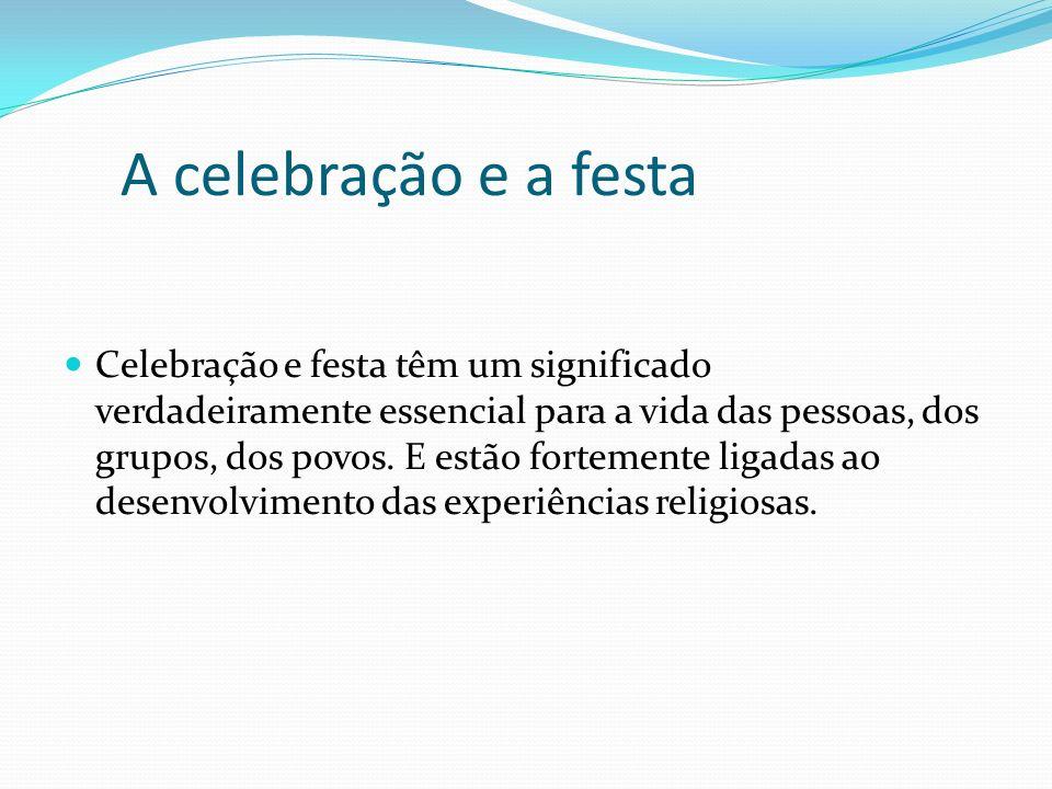 A celebração e a festa Celebração e festa têm um significado verdadeiramente essencial para a vida das pessoas, dos grupos, dos povos. E estão forteme