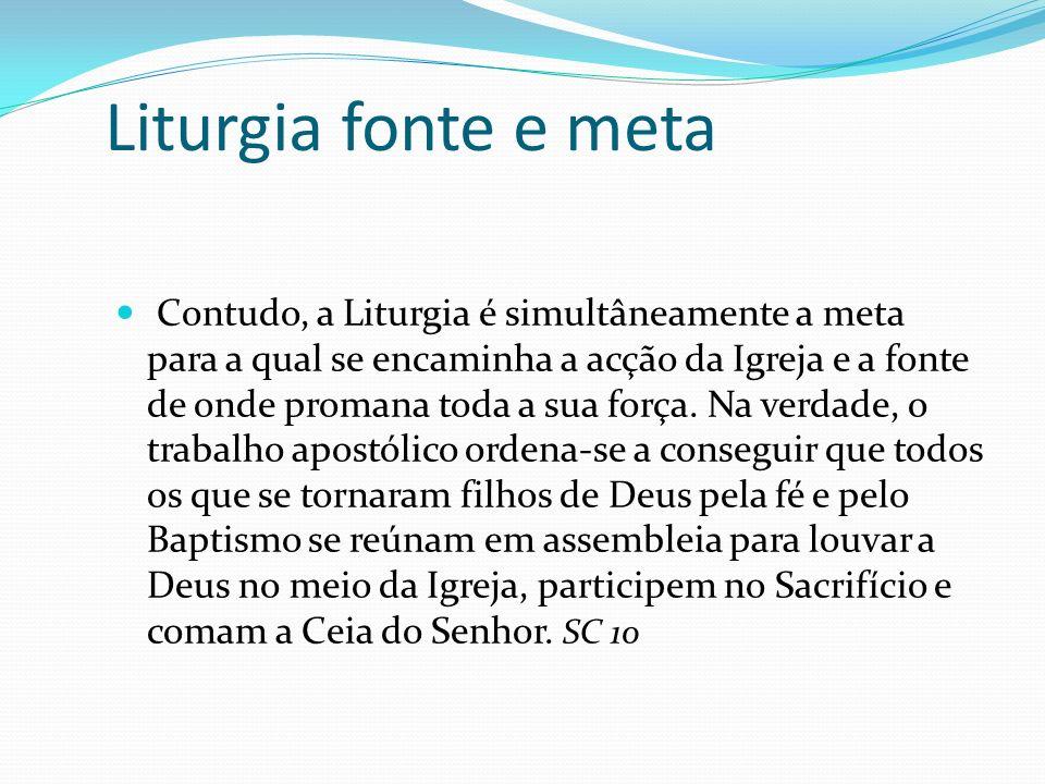 Liturgia fonte e meta Contudo, a Liturgia é simultâneamente a meta para a qual se encaminha a acção da Igreja e a fonte de onde promana toda a sua for