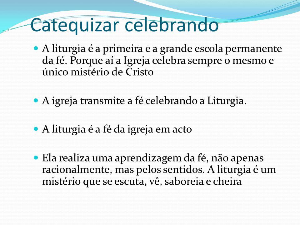 Catequizar celebrando A liturgia é a primeira e a grande escola permanente da fé. Porque aí a Igreja celebra sempre o mesmo e único mistério de Cristo
