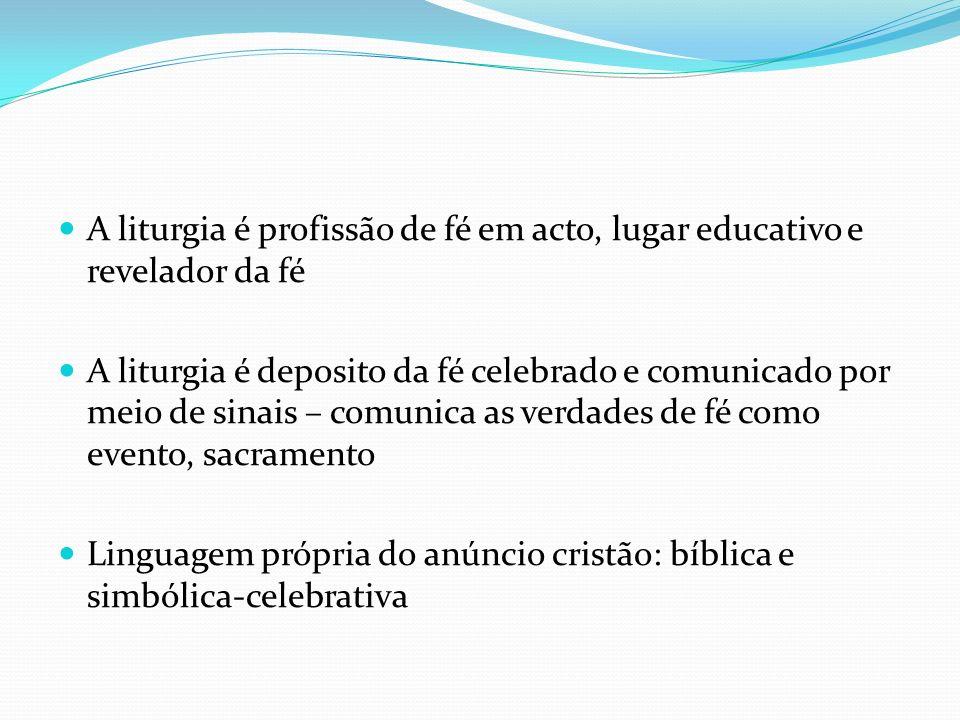 A liturgia é profissão de fé em acto, lugar educativo e revelador da fé A liturgia é deposito da fé celebrado e comunicado por meio de sinais – comuni